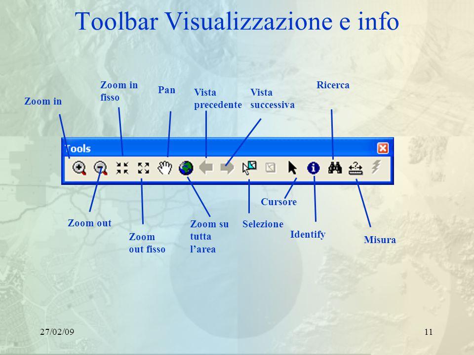 27/02/0911 Toolbar Visualizzazione e info Zoom in Zoom out Zoom in fisso Zoom out fisso Pan Zoom su tutta l'area Vista precedente Identify Ricerca Misura Vista successiva Selezione Cursore