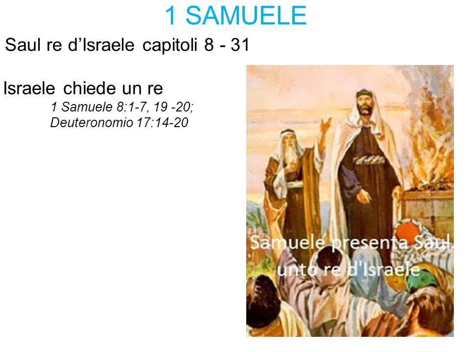 1 SAMUELE Saul re d'Israele capitoli 8 - 31 Israele chiede un re 1 Samuele 8:1-7, 19 -20; Deuteronomio 17:14-20