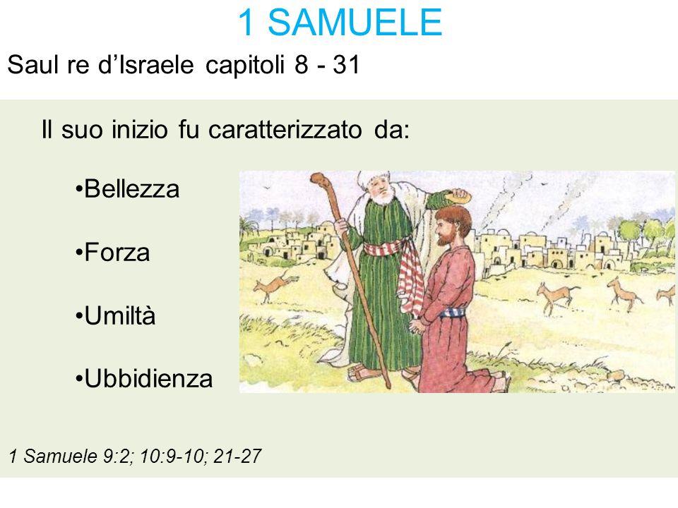 1 SAMUELE Saul re d'Israele capitoli 8 - 31 Il suo declino fu per: Impazienza 1 Samuele 10:7-8; 13:8-14 Obbedienza parziale 1 Samuele 15:1-3; 7-9 Le opere della carne Galati 5:19-21; 1 Samuele 15:10-30 Omicidio 1 Samuele 22:18:19 Evocazione degli sp iriti 1 Samuele 28:6-11 Suicidio 1 Samuele 31:1-6