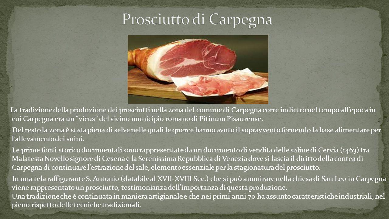 La tradizione della produzione dei prosciutti nella zona del comune di Carpegna corre indietro nel tempo all'epoca in cui Carpegna era un vicus del vicino municipio romano di Pitinum Pisaurense.