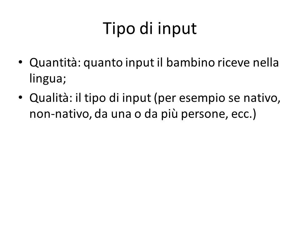 Tipo di input Quantità: quanto input il bambino riceve nella lingua; Qualità: il tipo di input (per esempio se nativo, non-nativo, da una o da più persone, ecc.)