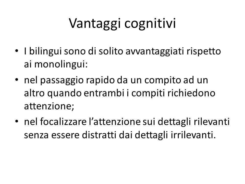 Vantaggi cognitivi I bilingui sono di solito avvantaggiati rispetto ai monolingui: nel passaggio rapido da un compito ad un altro quando entrambi i compiti richiedono attenzione; nel focalizzare l'attenzione sui dettagli rilevanti senza essere distratti dai dettagli irrilevanti.