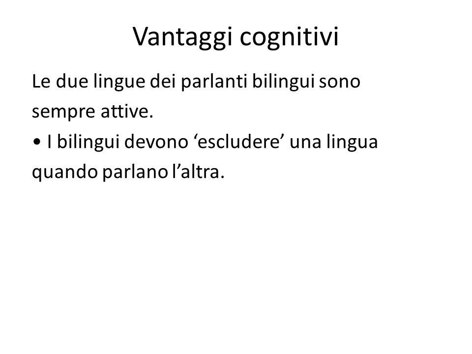 Vantaggi cognitivi Le due lingue dei parlanti bilingui sono sempre attive. I bilingui devono 'escludere' una lingua quando parlano l'altra.