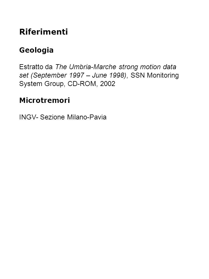 Riferimenti Geologia Estratto da The Umbria-Marche strong motion data set (September 1997 – June 1998), SSN Monitoring System Group, CD-ROM, 2002 Microtremori INGV- Sezione Milano-Pavia