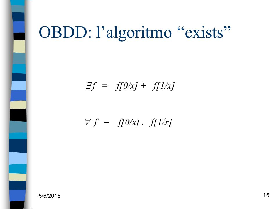 "5/6/2015 16 OBDD: l'algoritmo ""exists""  f = f[0/x] + f[1/x]  f = f[0/x]. f[1/x]"