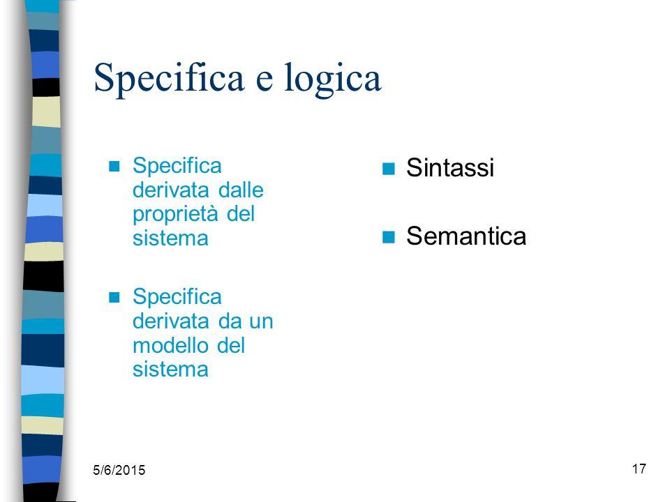 5/6/2015 17 Specifica e logica Specifica derivata dalle proprietà del sistema Specifica derivata da un modello del sistema Sintassi Semantica