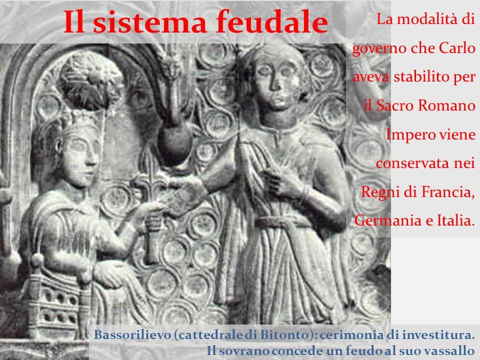 Il sistema feudale Bassorilievo (cattedrale di Bitonto): cerimonia di investitura. Il sovrano concede un feudo al suo vassallo La modalità di governo