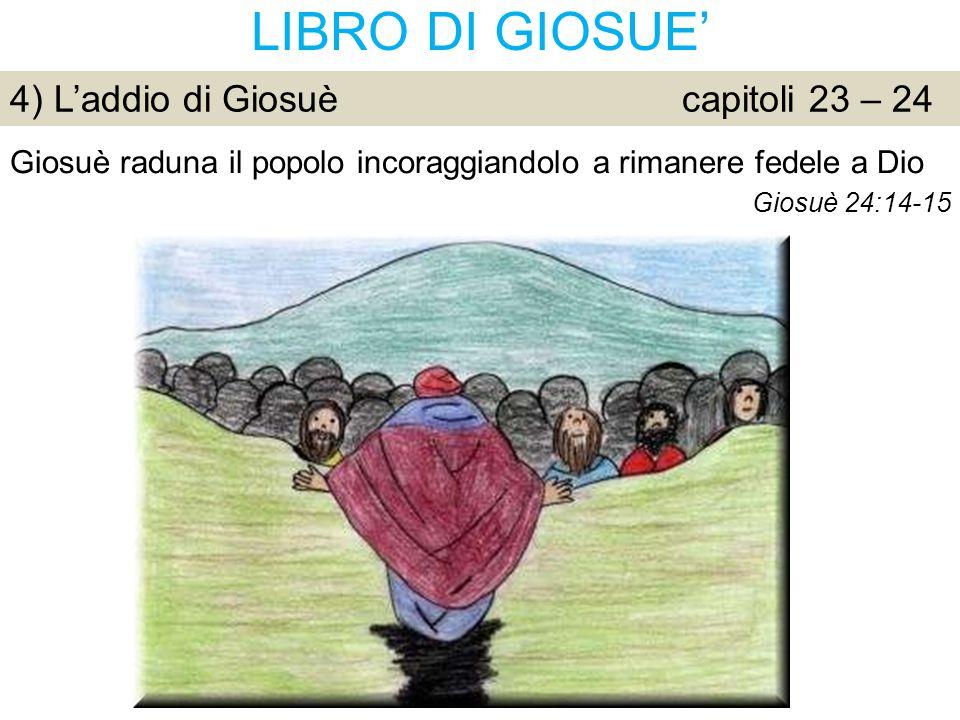 LIBRO DI GIOSUE' 4) L'addio di Giosuècapitoli 23 – 24 Giosuè raduna il popolo incoraggiandolo a rimanere fedele a Dio Giosuè 24:14-15
