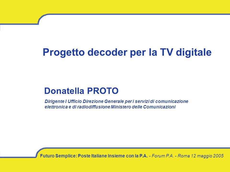 Futuro Semplice: Poste Italiane Insieme con la P.A. - Forum P.A. - Roma 12 maggio 2005 Progetto decoder per la TV digitale Donatella PROTO Dirigente I