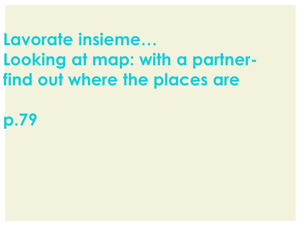 Lavorate insieme… Looking at map: with a partner- find out where the places are p.79