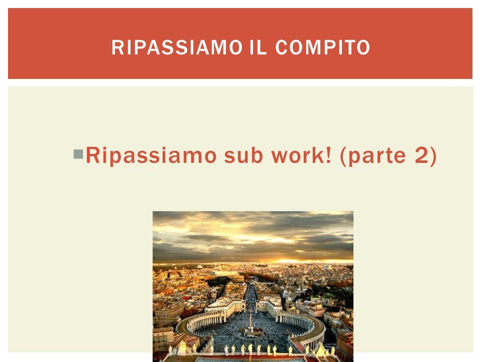 RIPASSIAMO IL COMPITO  Ripassiamo sub work! (parte 2)
