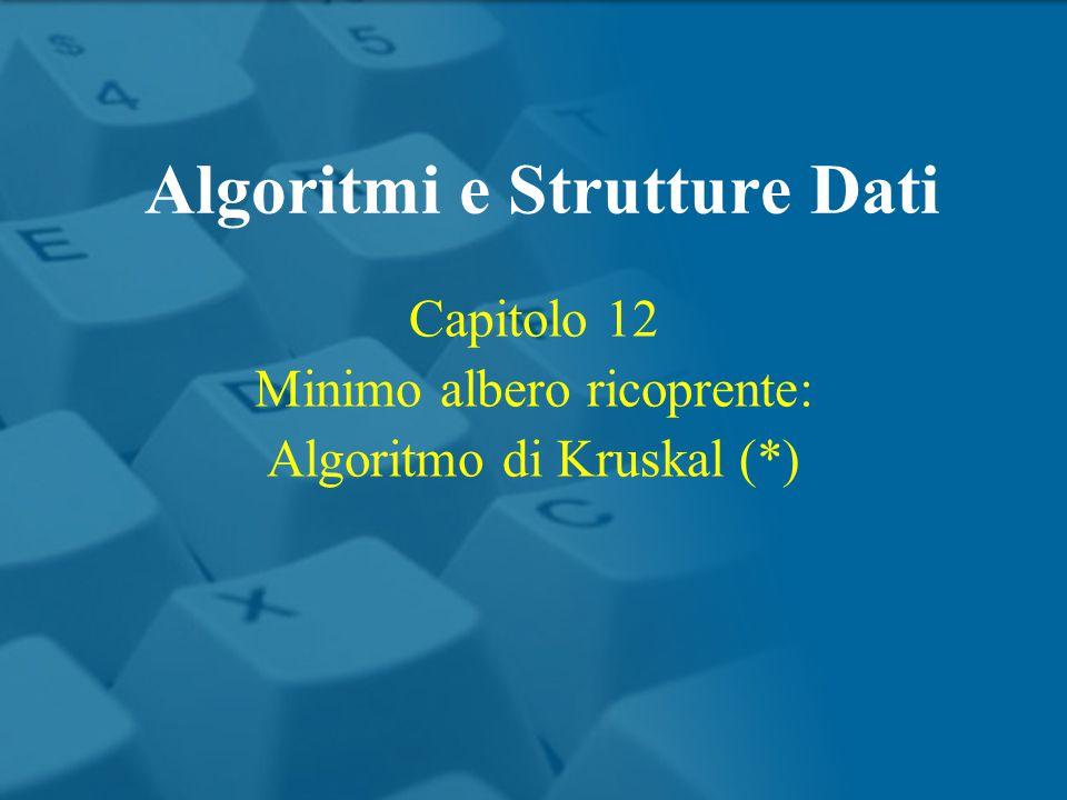 Capitolo 12 Minimo albero ricoprente: Algoritmo di Kruskal (*) Algoritmi e Strutture Dati