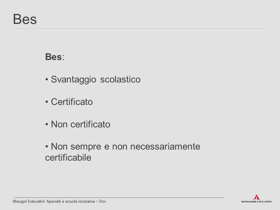 Bes: Svantaggio scolastico Certificato Non certificato Non sempre e non necessariamente certificabile Bisogni Educativi Speciali e scuola inclusiva >