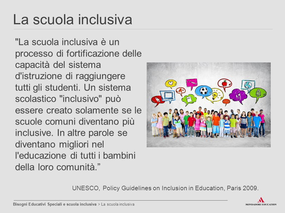 La qualità dell inclusione scolastica è la qualità della scuola nel suo complesso che: Si fa carico e valorizza le differenze Favorisce apprendimenti significativi Promuove l instaurarsi di relazioni significative Attiva l interesse degli alunni e li motiva alla scoperta Inclusione di qualità Bisogni Educativi Speciali e scuola inclusiva > Inclusione di qualità