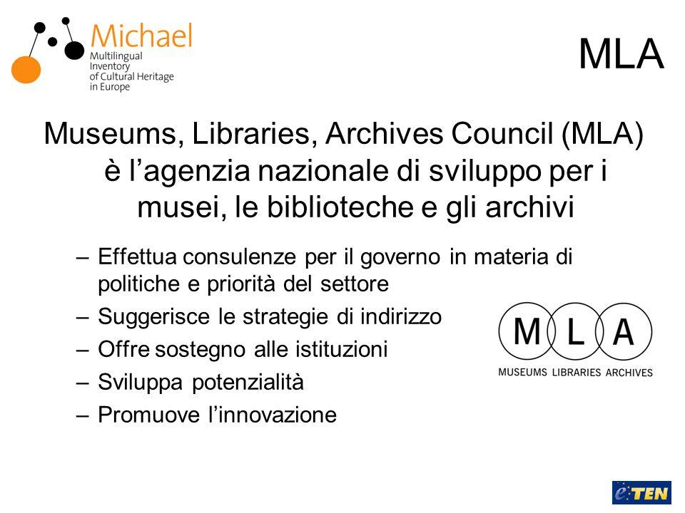 MLA Museums, Libraries, Archives Council (MLA) è l'agenzia nazionale di sviluppo per i musei, le biblioteche e gli archivi –Effettua consulenze per il governo in materia di politiche e priorità del settore –Suggerisce le strategie di indirizzo –Offre sostegno alle istituzioni –Sviluppa potenzialità –Promuove l'innovazione