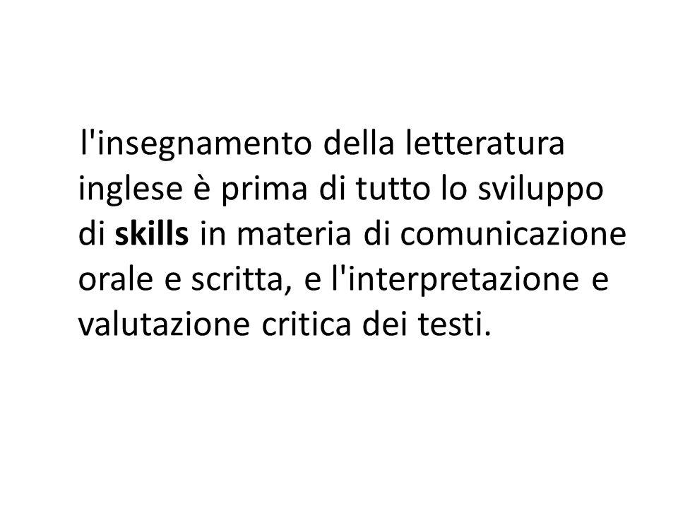 l insegnamento della letteratura inglese è prima di tutto lo sviluppo di skills in materia di comunicazione orale e scritta, e l interpretazione e valutazione critica dei testi.