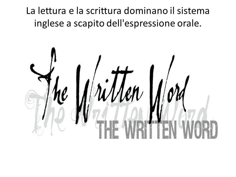 La lettura e la scrittura dominano il sistema inglese a scapito dell espressione orale.