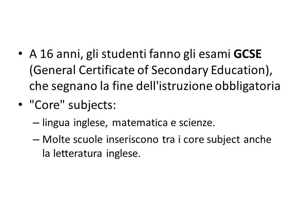A 16 anni, gli studenti fanno gli esami GCSE (General Certificate of Secondary Education), che segnano la fine dell istruzione obbligatoria Core subjects: – lingua inglese, matematica e scienze.