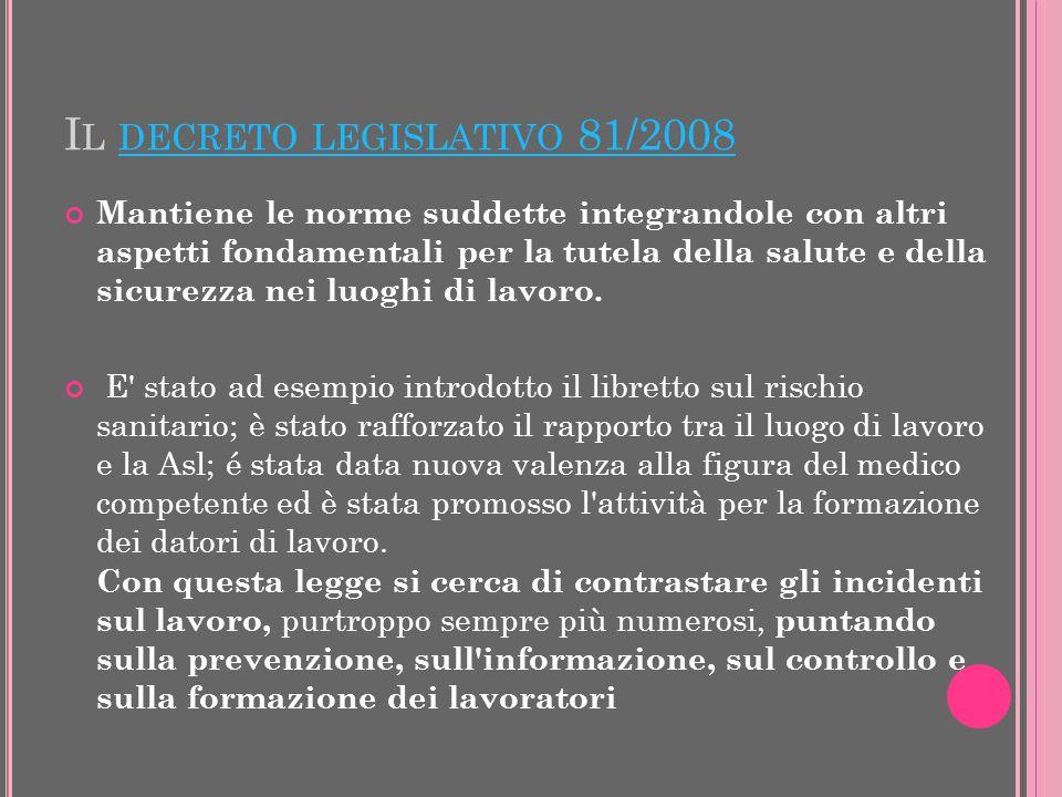I L DECRETO LEGISLATIVO 81/2008 DECRETO LEGISLATIVO 81/2008 Mantiene le norme suddette integrandole con altri aspetti fondamentali per la tutela della