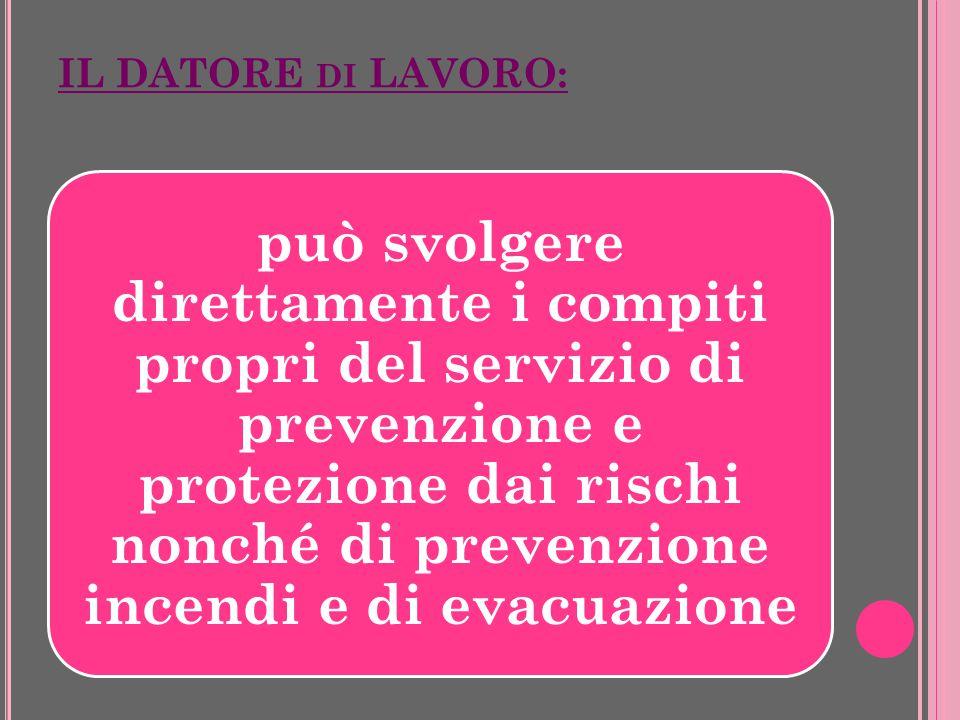 IL DATORE DI LAVORO: può svolgere direttamente i compiti propri del servizio di prevenzione e protezione dai rischi nonché di prevenzione incendi e di evacuazione