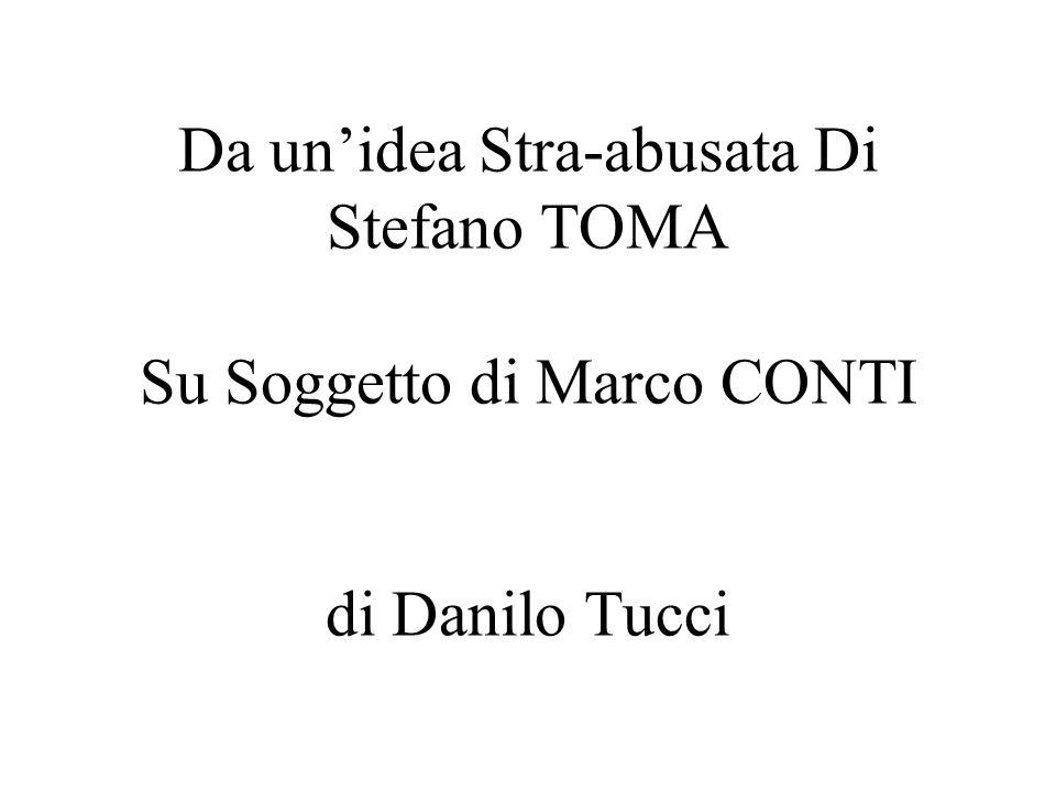Da un'idea Stra-abusata Di Stefano TOMA Su Soggetto di Marco CONTI di Danilo Tucci