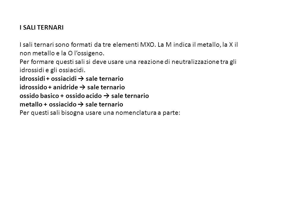 I SALI TERNARI I sali ternari sono formati da tre elementi MXO. La M indica il metallo, la X il non metallo e la O l'ossigeno. Per formare questi sali
