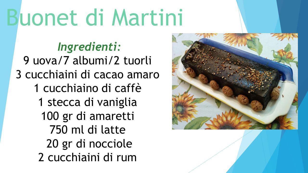 Buonet di Martini Ingredienti: 9 uova/7 albumi/2 tuorli 3 cucchiaini di cacao amaro 1 cucchiaino di caffè 1 stecca di vaniglia 100 gr di amaretti 750 ml di latte 20 gr di nocciole 2 cucchiaini di rum