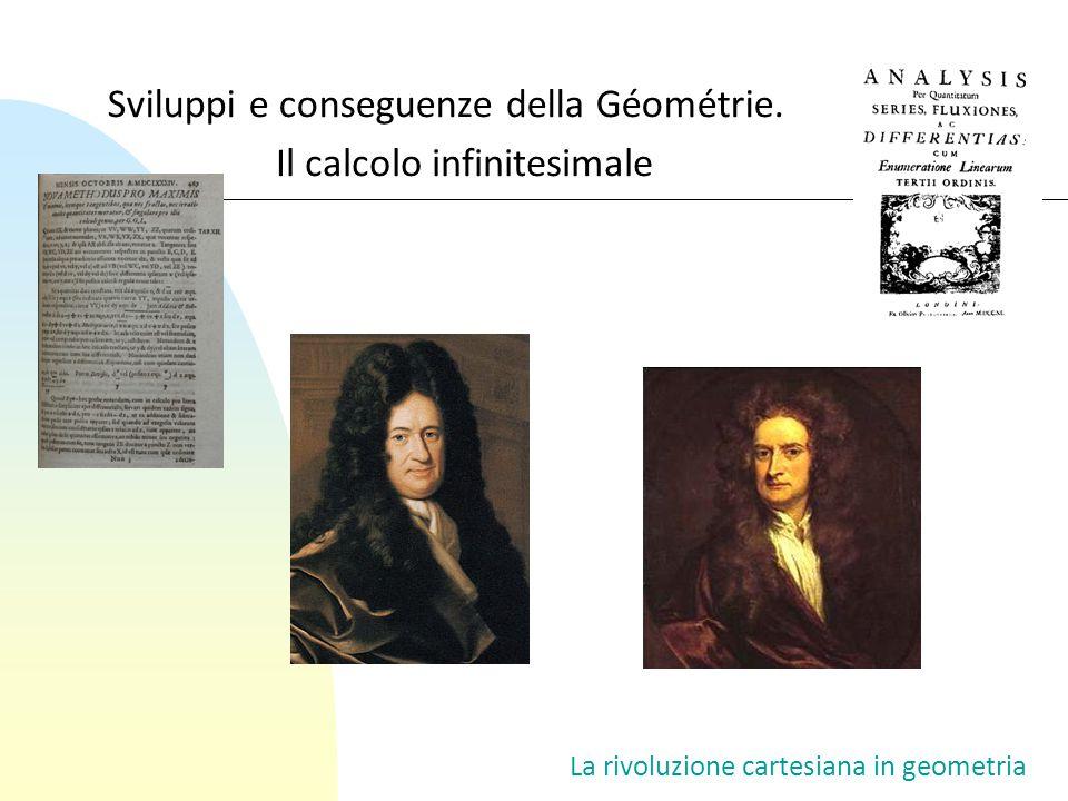 Sviluppi e conseguenze della Géométrie. La rivoluzione cartesiana in geometria Il calcolo infinitesimale
