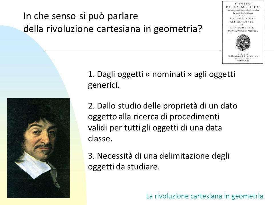 In che senso si può parlare della rivoluzione cartesiana in geometria? 1. Dagli oggetti « nominati » agli oggetti generici. 2. Dallo studio delle prop