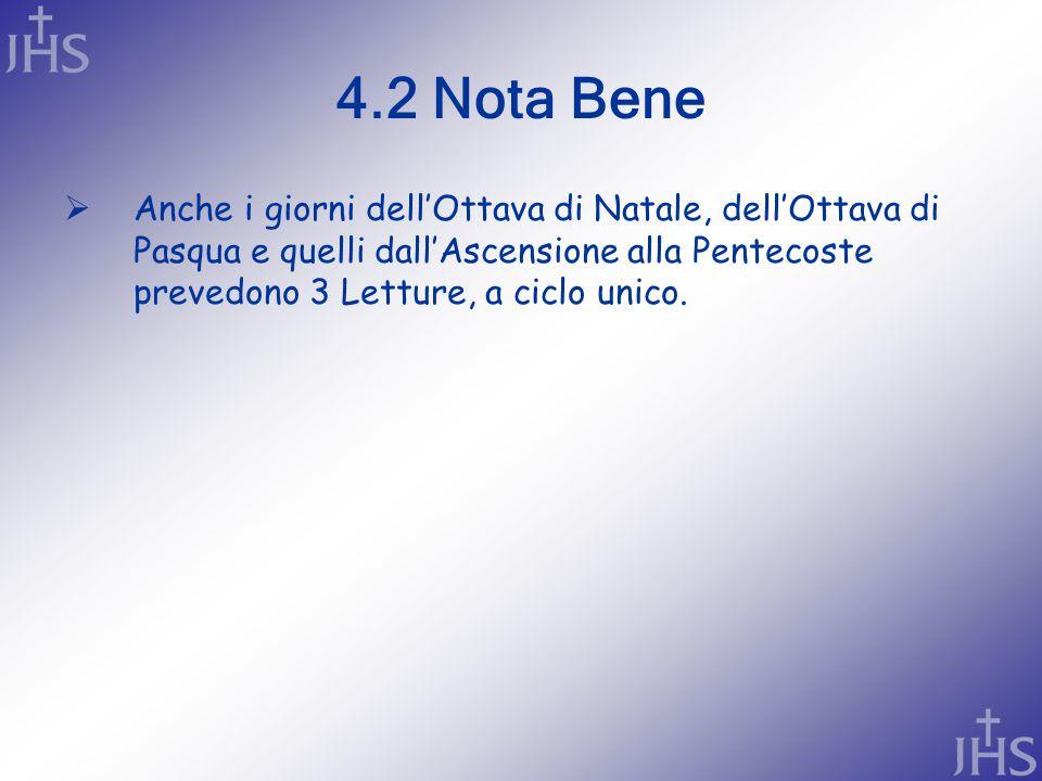 4.2 Nota Bene  Anche i giorni dell'Ottava di Natale, dell'Ottava di Pasqua e quelli dall'Ascensione alla Pentecoste prevedono 3 Letture, a ciclo unico.