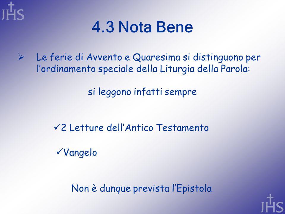 4.3 Nota Bene  Le ferie di Avvento e Quaresima si distinguono per l'ordinamento speciale della Liturgia della Parola: 2 Letture dell'Antico Testamento si leggono infatti sempre Vangelo Non è dunque prevista l'Epistola.