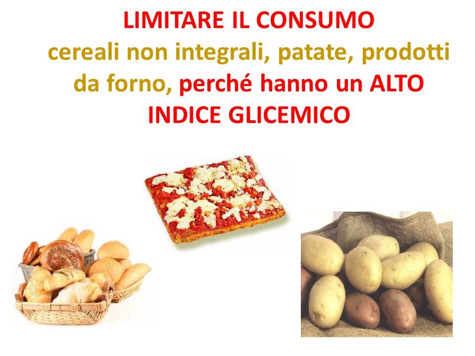 LIMITARE IL CONSUMO cereali non integrali, patate, prodotti da forno, perché hanno un ALTO INDICE GLICEMICO