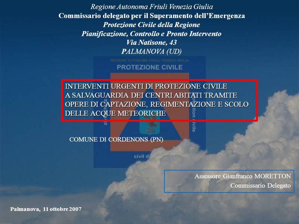 Assessore Gianfranco MORETTON Commissario Delegato Regione Autonoma Friuli Venezia Giulia Commissario delegato per il Superamento dell'Emergenza Protezione Civile della Regione Pianificazione, Controllo e Pronto Intervento Via Natisone, 43 PALMANOVA (UD) Palmanova, 11 ottobre 2007 INTERVENTI URGENTI DI PROTEZIONE CIVILE A SALVAGUARDIA DEI CENTRI ABITATI TRAMITE OPERE DI CAPTAZIONE, REGIMENTAZIONE E SCOLO DELLE ACQUE METEORICHE COMUNE DI CORDENONS (PN)