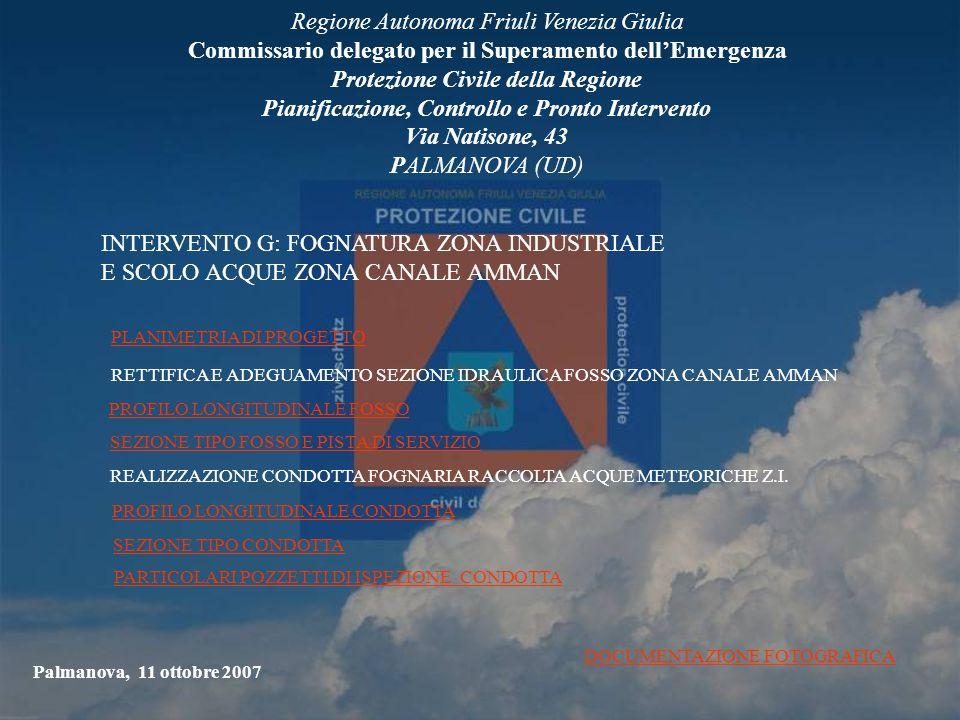 Regione Autonoma Friuli Venezia Giulia Commissario delegato per il Superamento dell'Emergenza Protezione Civile della Regione Pianificazione, Controllo e Pronto Intervento Via Natisone, 43 PALMANOVA (UD) Palmanova, 11 ottobre 2007 INTERVENTO G: FOGNATURA ZONA INDUSTRIALE E SCOLO ACQUE ZONA CANALE AMMAN PLANIMETRIA DI PROGETTO RETTIFICA E ADEGUAMENTO SEZIONE IDRAULICA FOSSO ZONA CANALE AMMAN PROFILO LONGITUDINALE FOSSO SEZIONE TIPO FOSSO E PISTA DI SERVIZIO REALIZZAZIONE CONDOTTA FOGNARIA RACCOLTA ACQUE METEORICHE Z.I.