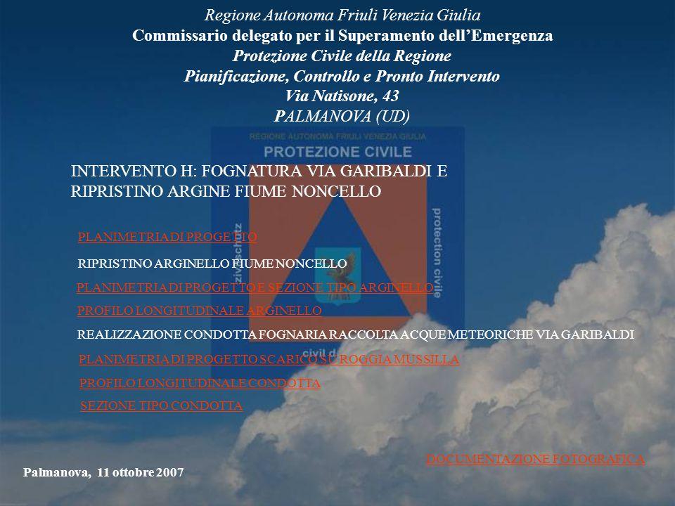 Regione Autonoma Friuli Venezia Giulia Commissario delegato per il Superamento dell'Emergenza Protezione Civile della Regione Pianificazione, Controllo e Pronto Intervento Via Natisone, 43 PALMANOVA (UD) Palmanova, 11 ottobre 2007 INTERVENTO H: FOGNATURA VIA GARIBALDI E RIPRISTINO ARGINE FIUME NONCELLO PLANIMETRIA DI PROGETTO RIPRISTINO ARGINELLO FIUME NONCELLO PLANIMETRIA DI PROGETTO E SEZIONE TIPO ARGINELLO PROFILO LONGITUDINALE ARGINELLO REALIZZAZIONE CONDOTTA FOGNARIA RACCOLTA ACQUE METEORICHE VIA GARIBALDI PLANIMETRIA DI PROGETTO SCARICO SU ROGGIA MUSSILLA PROFILO LONGITUDINALE CONDOTTA SEZIONE TIPO CONDOTTA DOCUMENTAZIONE FOTOGRAFICA