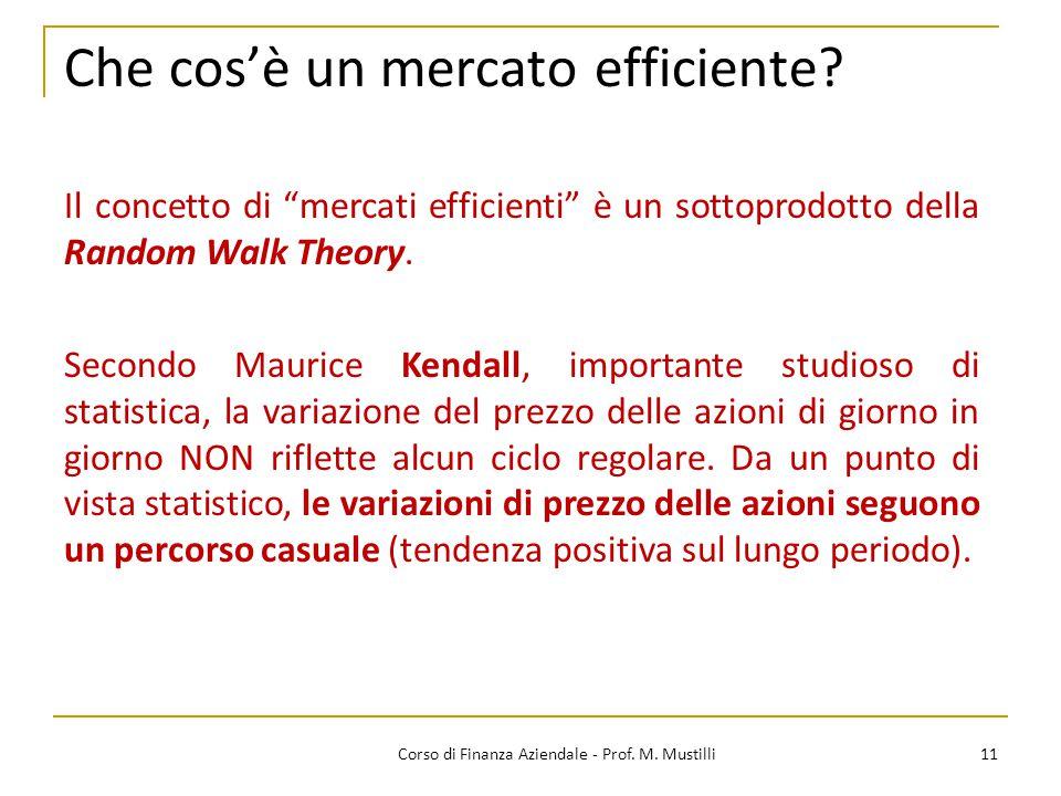 Che cos'è un mercato efficiente? 11Corso di Finanza Aziendale - Prof. M. Mustilli Secondo Maurice Kendall, importante studioso di statistica, la varia