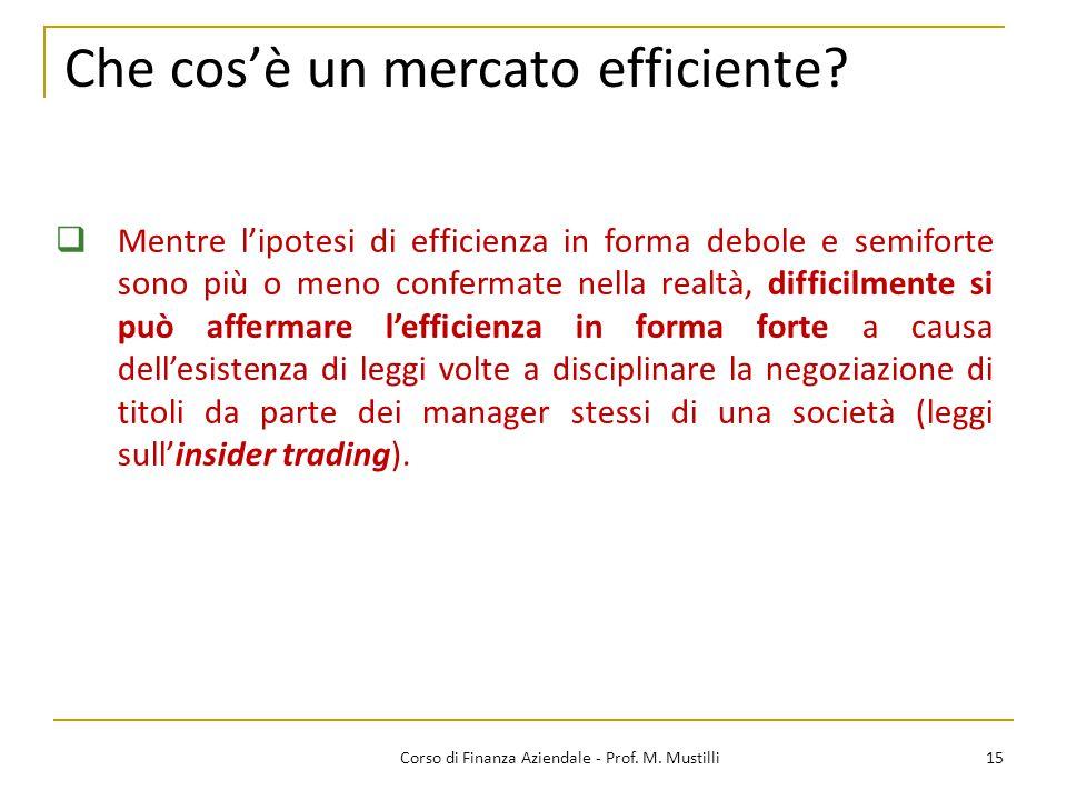 Che cos'è un mercato efficiente? 15Corso di Finanza Aziendale - Prof. M. Mustilli  Mentre l'ipotesi di efficienza in forma debole e semiforte sono pi