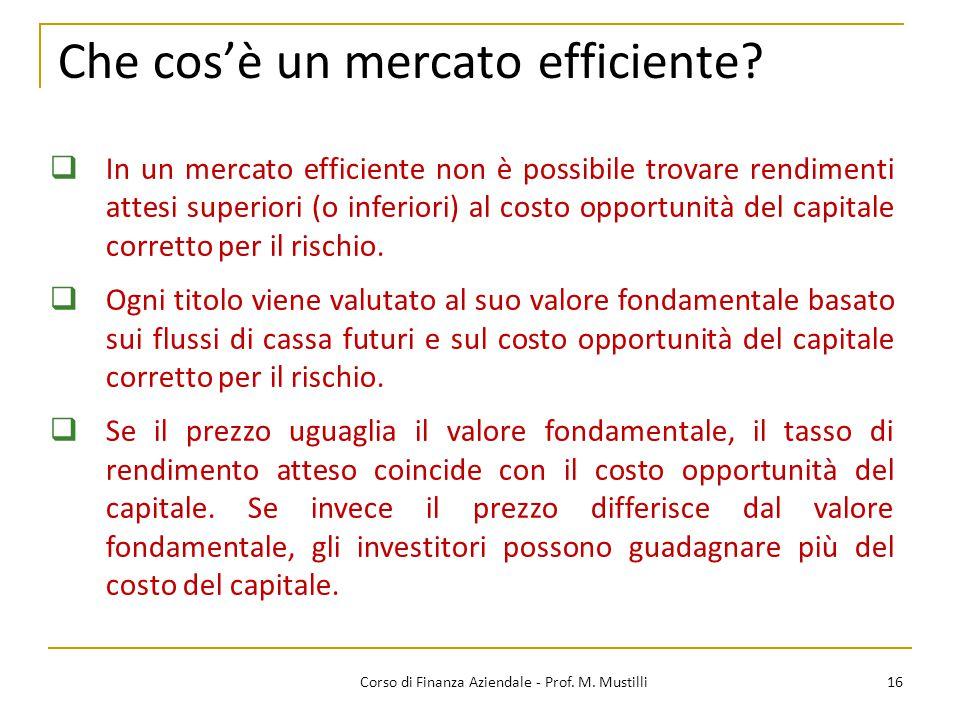 Che cos'è un mercato efficiente? 16Corso di Finanza Aziendale - Prof. M. Mustilli  In un mercato efficiente non è possibile trovare rendimenti attesi