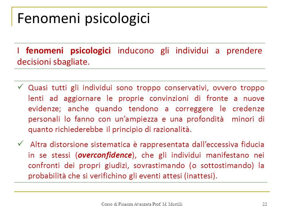 Fenomeni psicologici Corso di Finanza Avanzata Prof. M. Mustilli 22 I fenomeni psicologici inducono gli individui a prendere decisioni sbagliate. Quas