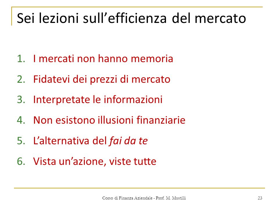 23Corso di Finanza Aziendale - Prof. M. Mustilli Sei lezioni sull'efficienza del mercato 1.I mercati non hanno memoria 2.Fidatevi dei prezzi di mercat