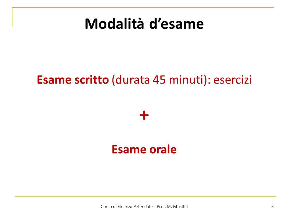 3 Corso di Finanza Aziendale - Prof. M. Mustilli Esame scritto (durata 45 minuti): esercizi + Esame orale Modalità d'esame