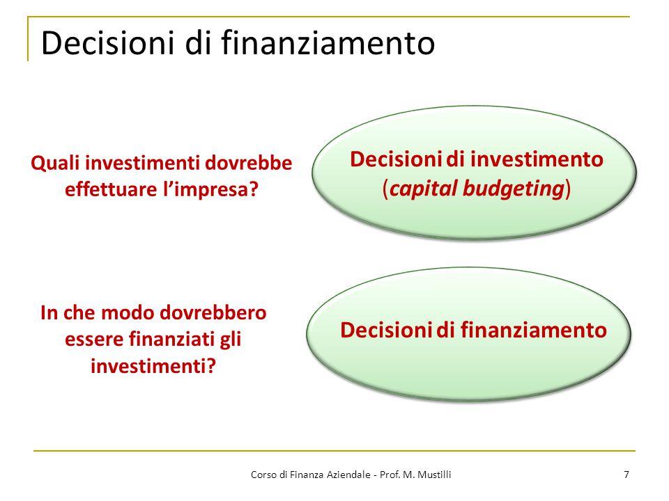 Decisioni di finanziamento 7Corso di Finanza Aziendale - Prof. M. Mustilli Decisioni di finanziamento Quali investimenti dovrebbe effettuare l'impresa