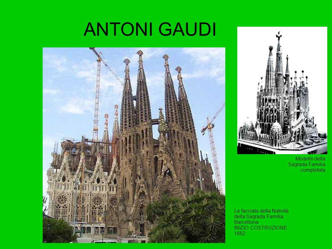 ANTONI GAUDI La facciata della Natività della Sagrada Família, Barcellona INIZIO COSTRUZIONE: 1882 Modello della Sagrada Familia completata