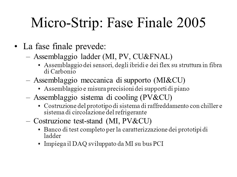 Micro-Strip: Fase Finale 2005 La fase finale prevede: –Assemblaggio ladder (MI, PV, CU&FNAL) Assemblaggio dei sensori, degli ibridi e dei flex su stru