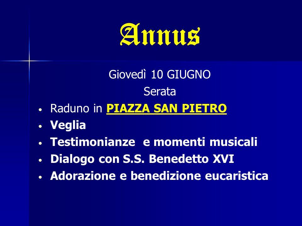 Annus Giovedì 10 GIUGNO Serata Raduno in PIAZZA SAN PIETRO Veglia Testimonianze e momenti musicali Dialogo con S.S. Benedetto XVI Adorazione e benediz