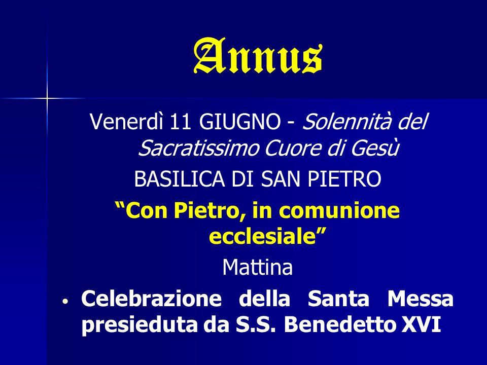 Annus Venerdì 11 GIUGNO - Solennità del Sacratissimo Cuore di Gesù BASILICA DI SAN PIETRO Con Pietro, in comunione ecclesiale Mattina Celebrazione della Santa Messa presieduta da S.S.