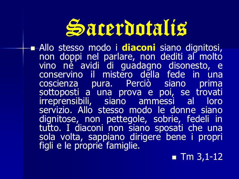 Sacerdotalis Allo stesso modo i diaconi siano dignitosi, non doppi nel parlare, non dediti al molto vino né avidi di guadagno disonesto, e conservino