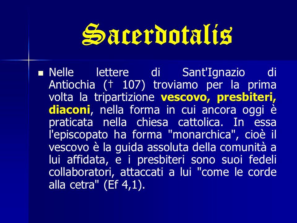 Sacerdotalis Nelle lettere di Sant Ignazio di Antiochia († 107) troviamo per la prima volta la tripartizione vescovo, presbiteri, diaconi, nella forma in cui ancora oggi è praticata nella chiesa cattolica.