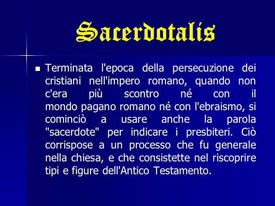 Sacerdotalis Terminata l epoca della persecuzione dei cristiani nell impero romano, quando non c era più scontro né con il mondo pagano romano né con l ebraismo, si cominciò a usare anche la parola sacerdote per indicare i presbiteri.