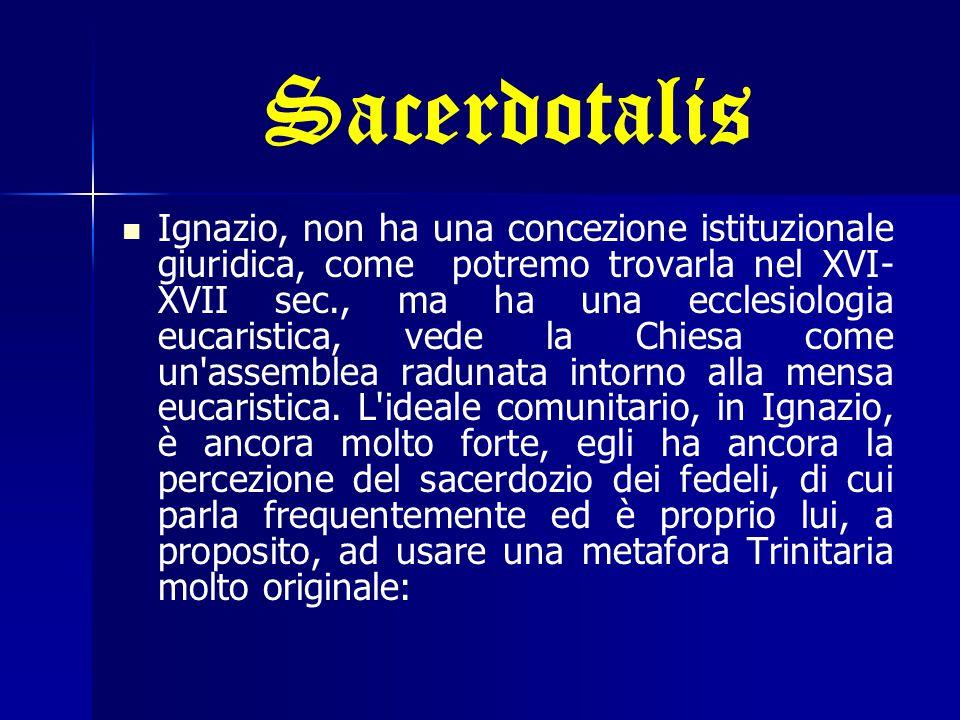 Sacerdotalis Ignazio, non ha una concezione istituzionale giuridica, come potremo trovarla nel XVI- XVII sec., ma ha una ecclesiologia eucaristica, ve